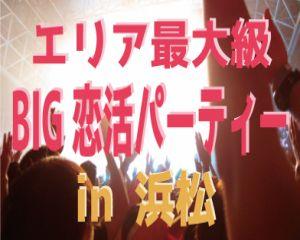【女性募集♪ 1名様から歓迎します♪】【浜松最大級BIG恋活】大規模恋活パーティー♪ 男女20歳〜34歳限定!安定社会人男性と恋を叶えたい女性が集まる♪