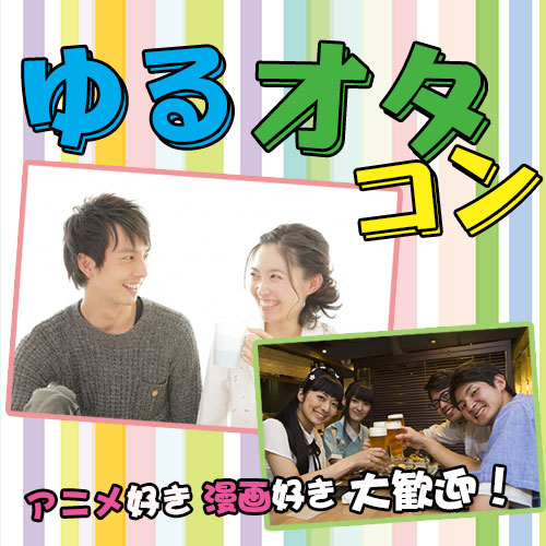 『20~35歳の男女限定』アニメや漫画が好きな方の為のゆるオタコンin富山